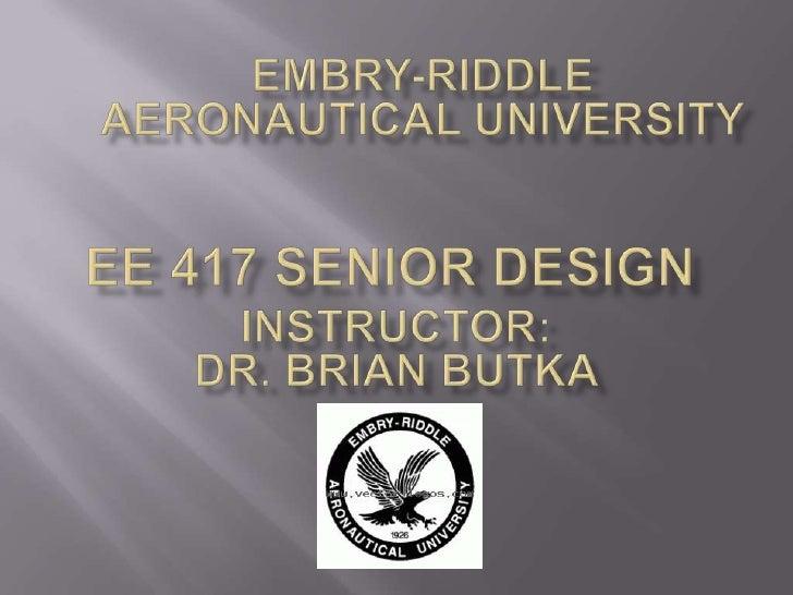 Embry-Riddle Aeronautical University<br />Ee 417 senior design<br />Instructor:  <br />Dr. Brian Butka<br />