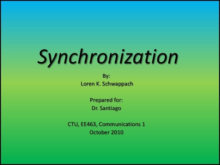 Synchronization                By:       Loren K. Schwappach           Prepared for:            Dr. Santiago   CTU, EE463,...