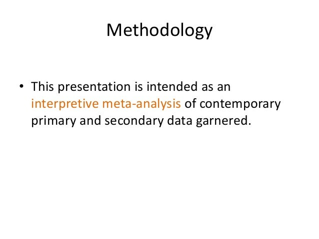 Methodology • This presentation is intended as an interpretive meta-analysis of contemporary primary and secondary data ga...