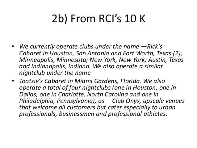 2b) From RCI's 10 K • We currently operate clubs under the name ―Rick's Cabaret in Houston, San Antonio and Fort Worth, Te...