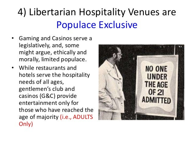 4) Libertarian Hospitality Venues are Populace Exclusive • Gaming and Casinos serve a legislatively, and, some might argue...