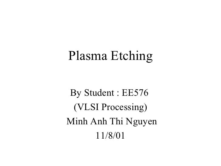 Plasma Etching By Student : EE576  (VLSI Processing) Minh Anh Thi Nguyen 11/8/01