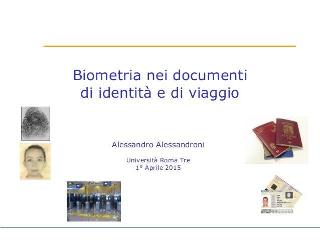 Biometria nei documenti di identità e di viaggio Alessandro Alessandroni Università Roma Tre 1° Aprile 2015