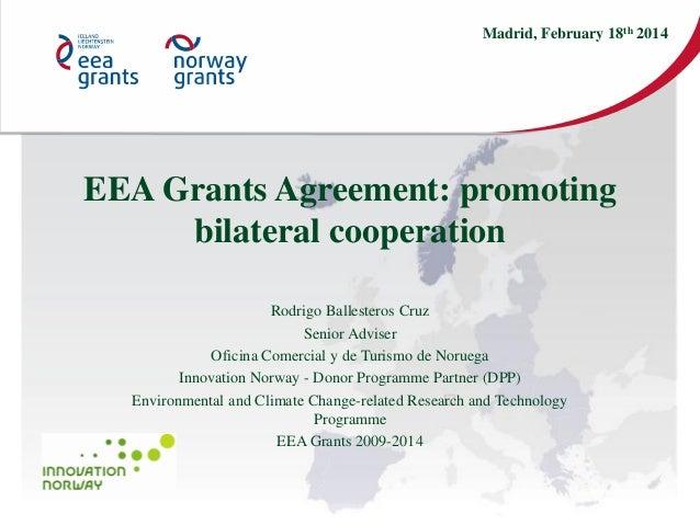 Madrid, February 18th 2014  EEA Grants Agreement: promoting bilateral cooperation Rodrigo Ballesteros Cruz Senior Adviser ...