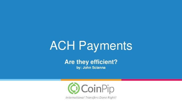 ACH Payments Are they efficient? by: John Scianna International Transfers Done Right!