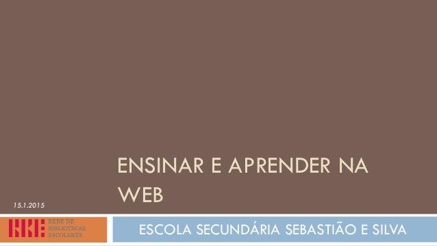 ENSINAR E APRENDER NA WEB ESCOLA SECUNDÁRIA SEBASTIÃO E SILVA 15.1.2015