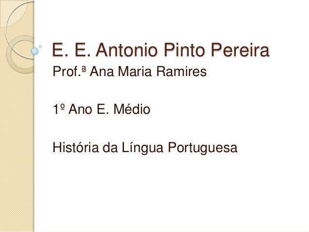 E. E. Antonio Pinto PereiraProf.ª Ana Maria Ramires1º Ano E. MédioHistória da Língua Portuguesa