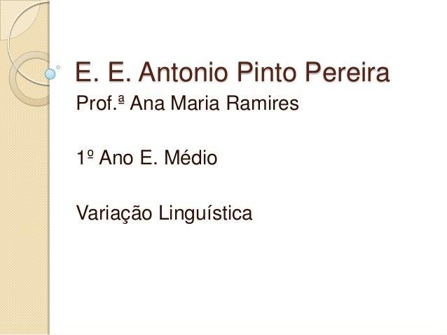 E. E. Antonio Pinto PereiraProf.ª Ana Maria Ramires1º Ano E. MédioVariação Linguística