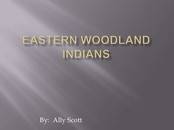Eastern Woodland Indians<br />By: Ally Scott<br />