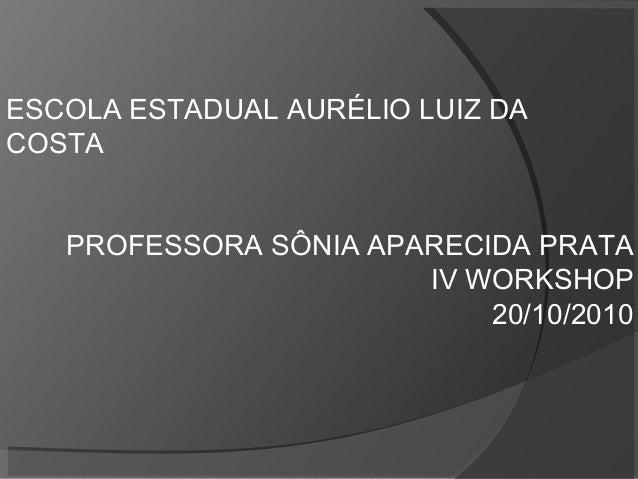 ESCOLA ESTADUAL AURÉLIO LUIZ DA COSTA PROFESSORA SÔNIA APARECIDA PRATA IV WORKSHOP 20/10/2010