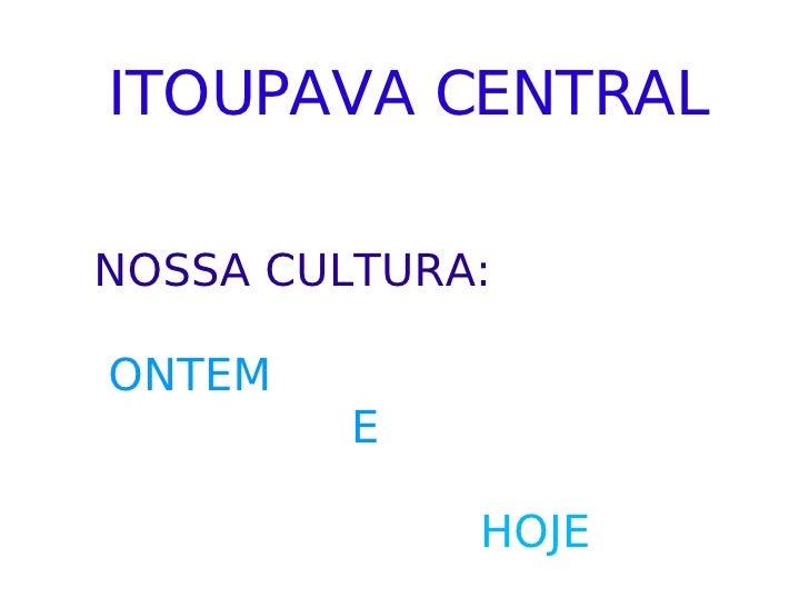 ITOUPAVA CENTRAL NOSSA CULTURA:   ONTEM   E   HOJE