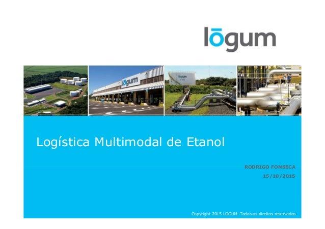 Logística Multimodal de Etanol RODRIGO FONSECA 15/10/2015 Copyright 2015 LOGUM. Todos os direitos reservados