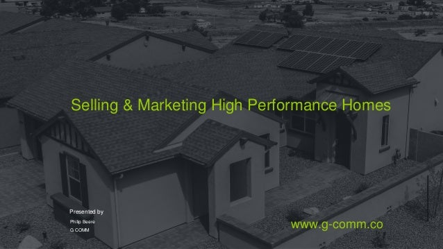 Selling & Marketing High Performance Homes Presented by Philip Beere G COMM www.g-comm.co