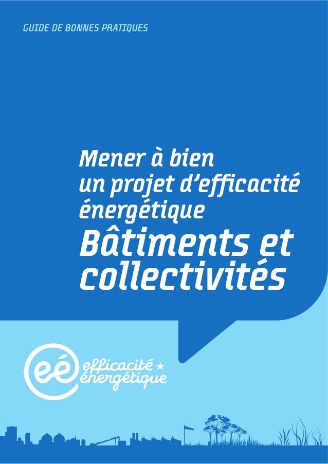 GUIDE DE BONNES PRATIQUESMener à bienun projet d'efficacitéénergétiqueBâtiments etcollectivités