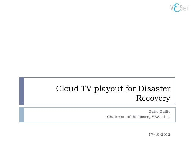 Cloud TV playout for Disaster                    Recovery                                 Gatis Gailis            Chairman...