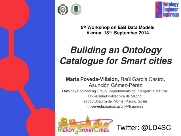 5th Workshop on EeB Data Models  Vienna, 18th September 2014  Building an Ontology  Catalogue for Smart cities  María Pove...