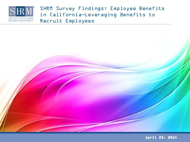 SHRM Survey Findings: Employee Benefits in California—Leveraging Benefits to Recruit Employees April 23, 2014