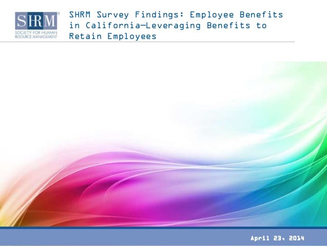 SHRM Survey Findings: Employee Benefits in California—Leveraging Benefits to Retain Employees April 23, 2014