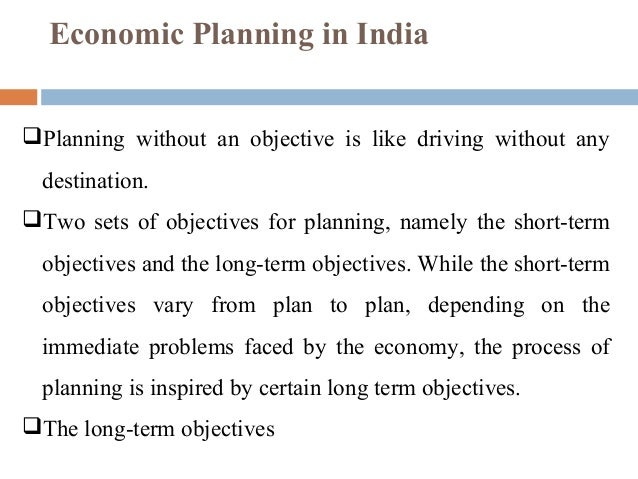 objectives of economic planning in india Economic planning has been a central tenet of india's development strategy since independence former principal adviser to the planning commission of india have undergone various shifts over the years in response to the objective conditions of the economy and challenges of the moment.