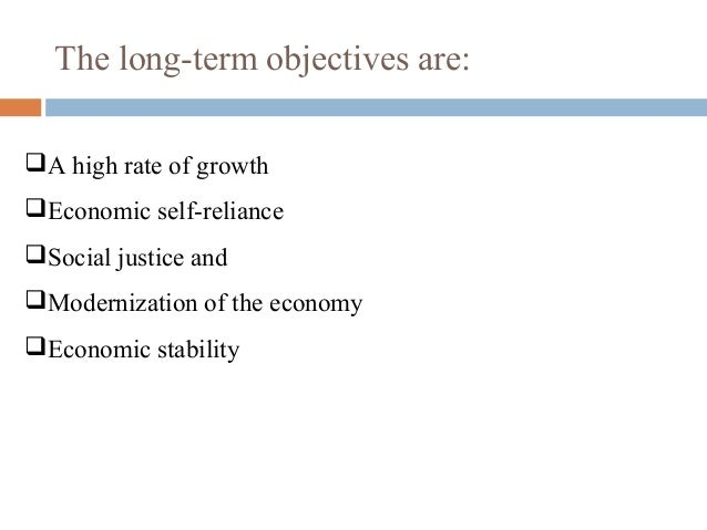 long term objectives of economic planning in india The main difference between those three terms are that objectives are medium-long term targets, strategies are long term objectives, and tactics are short term objectives objectives give a sense of direction, unity, and purpose.