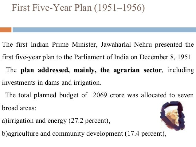 indias first five year plan At the time of india's first five year plan, the government focused primarily on the agriculture sector a large part of capital and technology was devoted to increasing agricultural production.