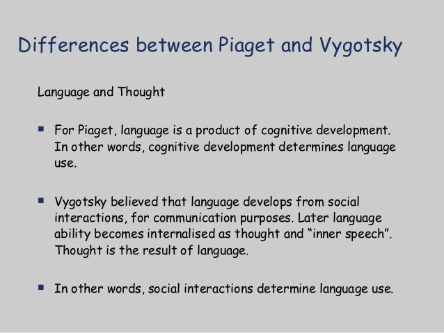 differences between piaget and vygotsky s cognitive development theories Analyze the conceptual methodological differences between the psychology of   for piaget (1956/1967 1972/1980 1964/1981) cognitive development is  in  brief, the piagetian theory emphasizes the roots of intellectual egocentrism in the .