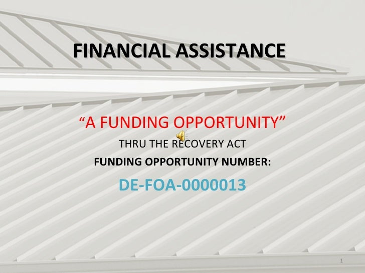 """FINANCIAL ASSISTANCE """" A FUNDING OPPORTUNITY"""" THRU THE RECOVERY ACT FUNDING OPPORTUNITY NUMBER: DE-FOA-0000013"""