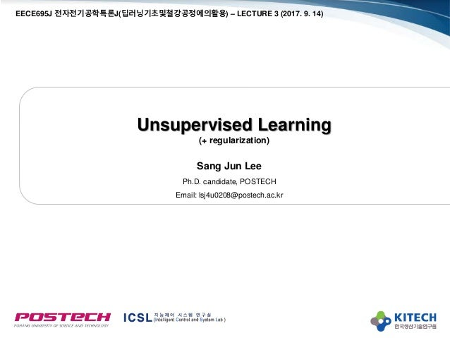 Unsupervised Learning (+ regularization) Sang Jun Lee Ph.D. candidate, POSTECH Email: lsj4u0208@postech.ac.kr EECE695J 전자전...