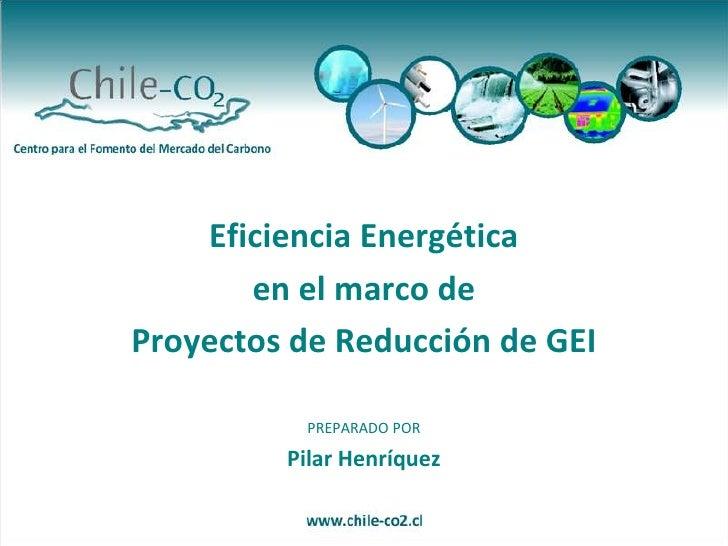 Eficiencia Energética<br />en el marco de <br />Proyectos de Reducción de GEI<br />PREPARADO POR<br />Pilar Henríquez<br />