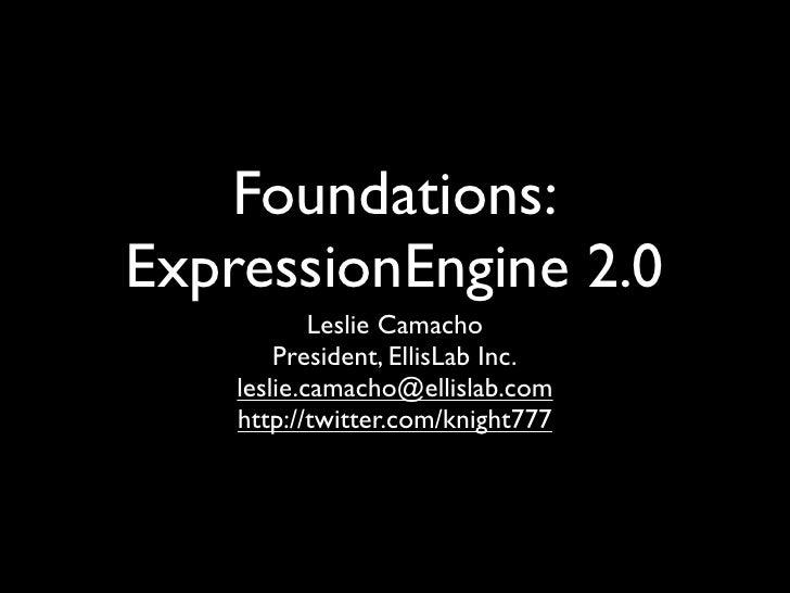 Foundations: ExpressionEngine 2.0             Leslie Camacho         President, EllisLab Inc.     leslie.camacho@ellislab....