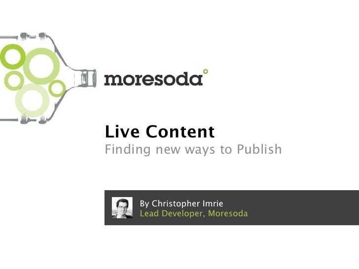 Live ContentFinding new ways to Publish     By Christopher Imrie     Lead Developer, Moresoda