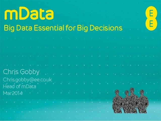 mData Big Data Essential for Big Decisions Chris Gobby Chris.gobby@ee.co.uk Head of mData Mar2014
