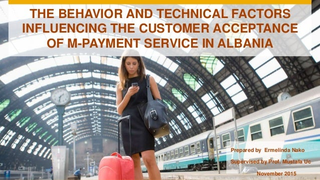 THE BEHAVIOR AND TECHNICAL FACTORS INFLUENCING THE CUSTOMER ACCEPTANCE OF M-PAYMENT SERVICE IN ALBANIA Prepared by Ermelin...