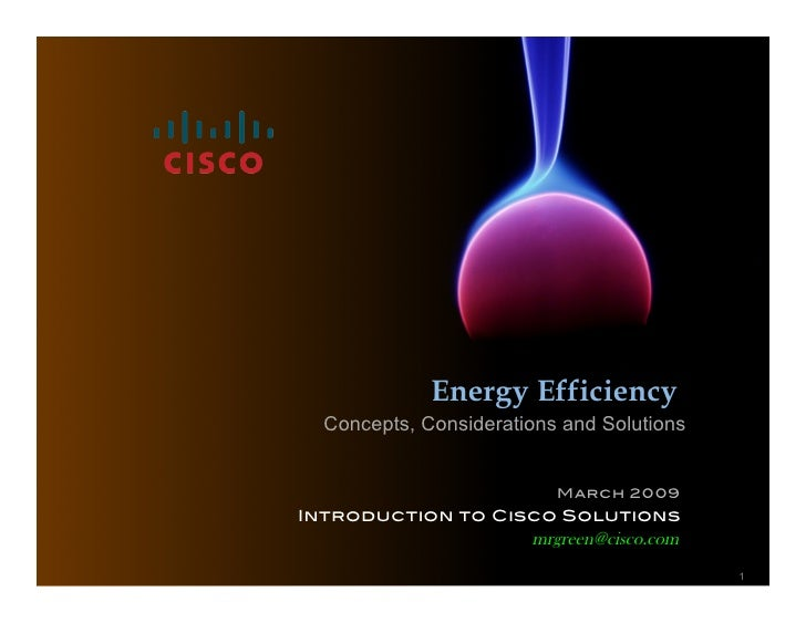 Energy Efficiency   Concepts, Considerations and Solutions                             March 2009! Introduction to Cisco S...