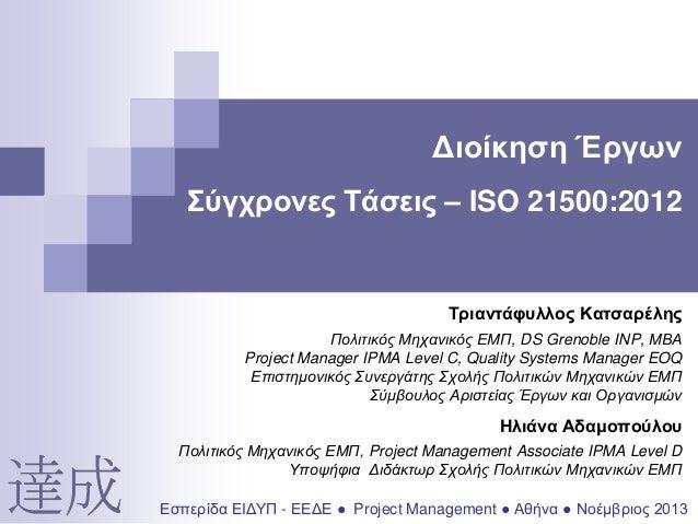 Διοίκηση Έργων Σύγχρονες Τάσεις – ISO 21500:2012  Τριαντάφυλλος Κατσαρέλης Πολιτικός Μηχανικός ΕΜΠ, DS Grenoble INP, ΜΒΑ P...