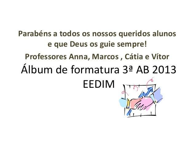 Álbum de formatura 3ª AB 2013 EEDIM Parabéns a todos os nossos queridos alunos e que Deus os guie sempre! Professores Anna...