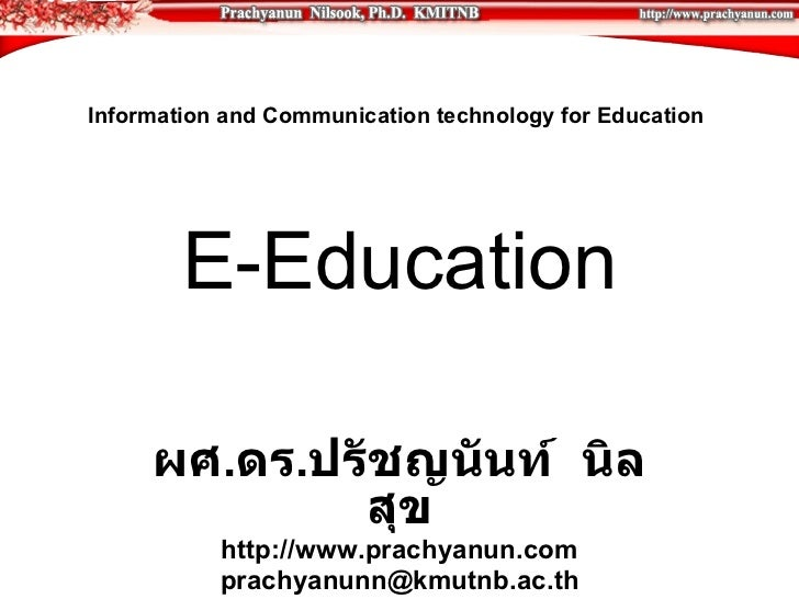 Information and Communication technology for Education  E-Education ผศ . ดร . ปรัชญนันท์  นิลสุข http://www.prachyanun.com...