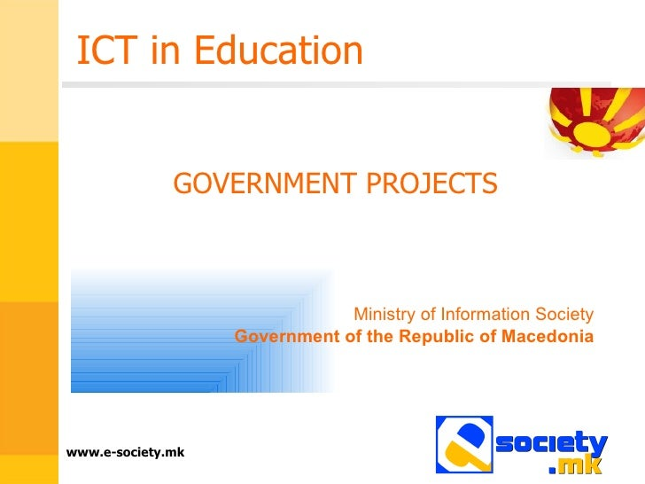 ICT in Education GOVERNMENT PROJECTS Ministry of Information Society Government of the Republic of Macedonia