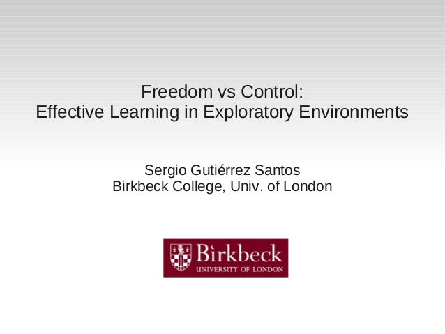 Freedom vs Control: Effective Learning in Exploratory Environments Sergio Gutiérrez Santos Birkbeck College, Univ. of Lond...