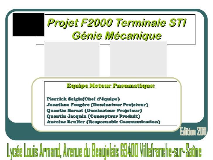 Projet F2000 Terminale STI Génie Mécanique Equipe Moteur Pneumatique: Pierrick Seigle(Chef d'équipe) Jonathan Feugère (Des...