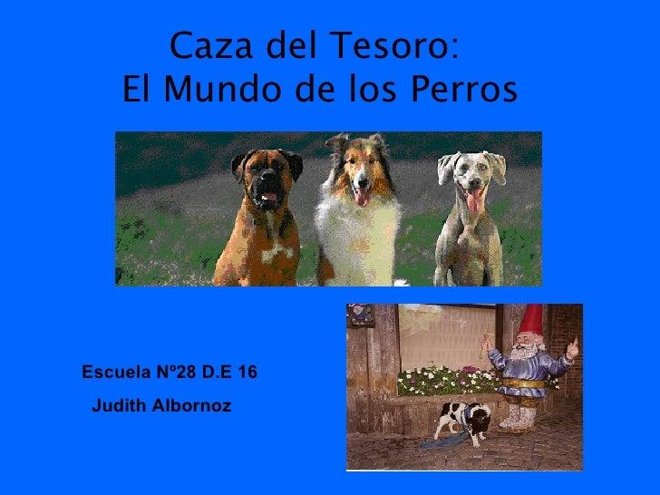 Caza del Tesoro:  El Mundo de los Perros Escuela Nº28 D.E 16  Judith Albornoz
