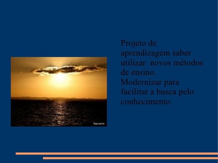 Tecnologia e educação <ul><li>Projeto de aprendizagem saber utilizar  novos métodos de ensino. </li></ul><ul><li>Moderniza...