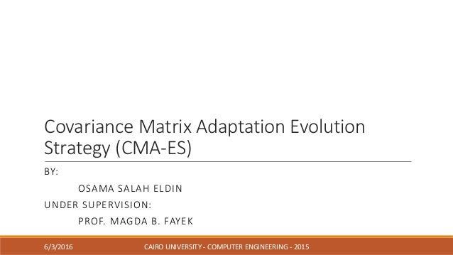 Covariance Matrix Adaptation Evolution Strategy (CMA-ES) BY: OSAMA SALAH ELDIN UNDER SUPERVISION: PROF. MAGDA B. FAYEK 6/3...