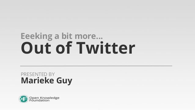 Eeeking a bit more...  Out of Twitter PRESENTED BY  Marieke Guy