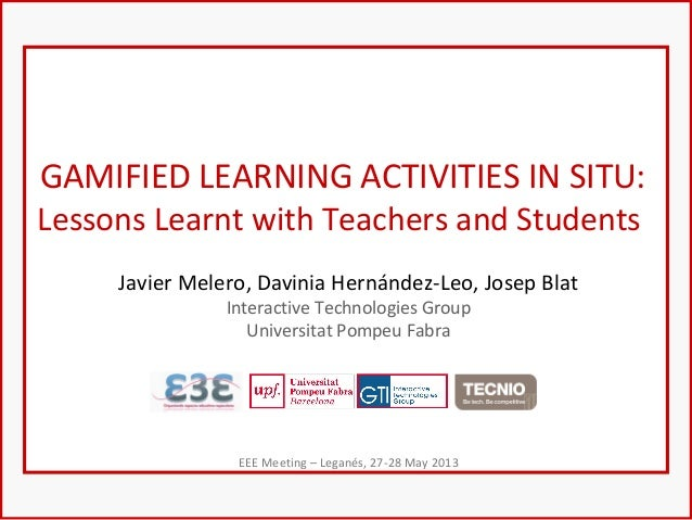 GAMIFIED LEARNING ACTIVITIES IN SITU:Lessons Learnt with Teachers and StudentsJavier Melero, Davinia Hernández-Leo, Josep ...