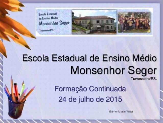 Escola Estadual de Ensino Médio Monsenhor Seger Travesseiro/RS. Formação Continuada 24 de julho de 2015 Günter Martin Wüst
