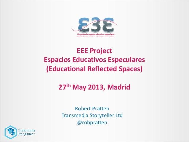 EEE ProjectEspacios Educativos Especulares(Educational Reflected Spaces)27th May 2013, MadridRobert PrattenTransmedia Stor...