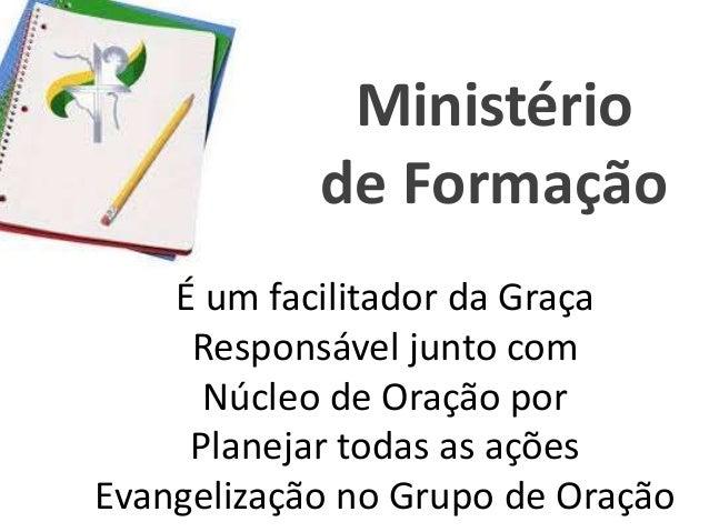 É um facilitador da Graça Responsável junto com Núcleo de Oração por Planejar todas as ações Evangelização no Grupo de Ora...