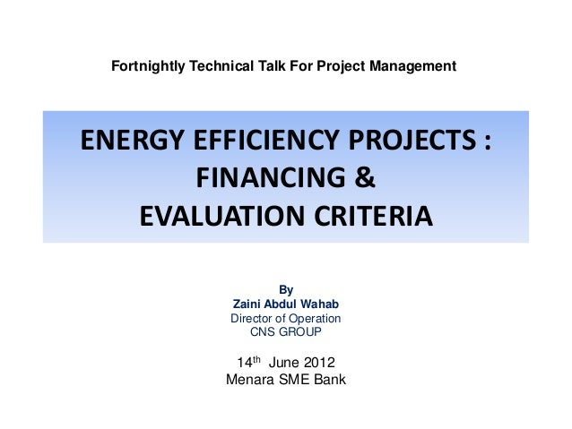Fortnightly Technical Talk For Project Management  ENERGY EFFICIENCY PROJECTS : FINANCING & EVALUATION CRITERIA By Zaini A...