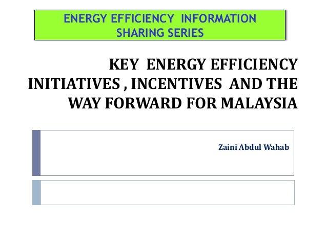 KEY ENERGY EFFICIENCYINITIATIVES , INCENTIVES AND THEWAY FORWARD FOR MALAYSIAZaini Abdul WahabENERGY EFFICIENCY INFORMATIO...